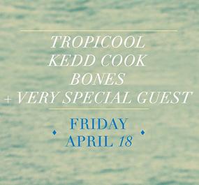 Friday April 18th, Audio Presents tropicool, kedd cook, Bones April 18th